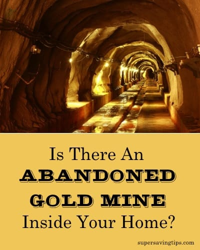 Is There An Abandoned Gold Mine Inside Your Home?