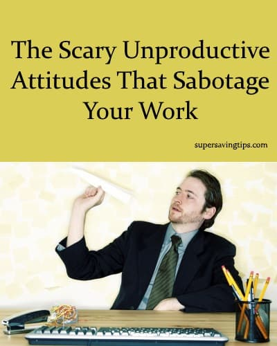 The Scary Unproductive Attitudes That Sabotage Your Work