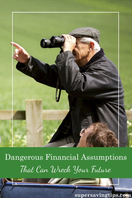 Some financial assumptions are necessary to plan your future, but others can be dangerous and even wreck all your preparations and work.