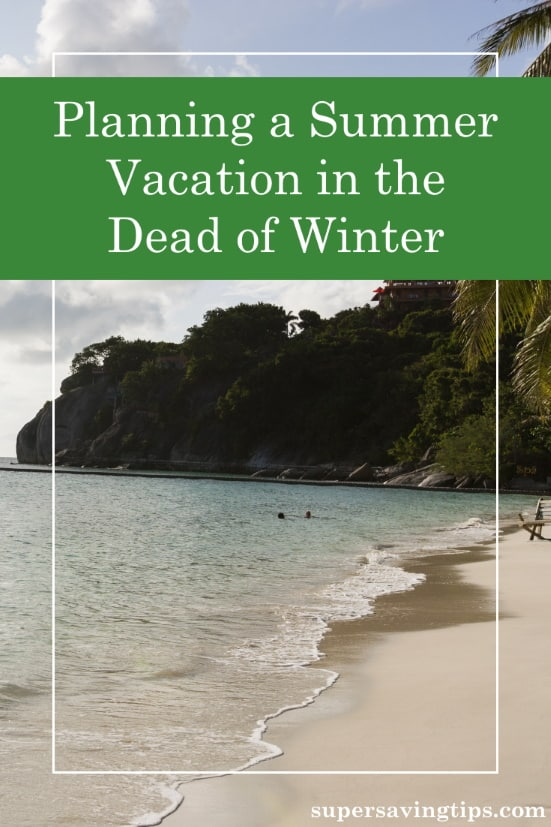 There are some good reasons to plan your summer vacation in the dead of winter. Here are some of those reasons plus tips on how to afford your vacation.